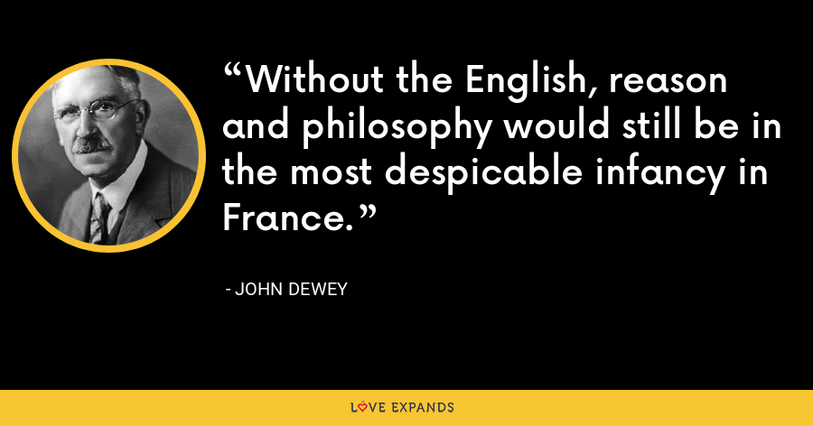Without the English, reason and philosophy would still be in the most despicable infancy in France. - John Dewey