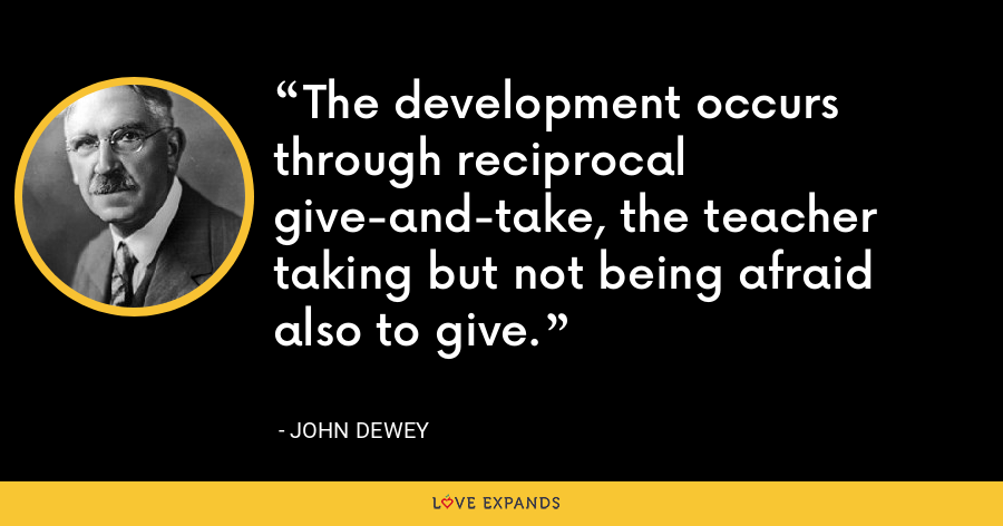 The development occurs through reciprocal give-and-take, the teacher taking but not being afraid also to give. - John Dewey