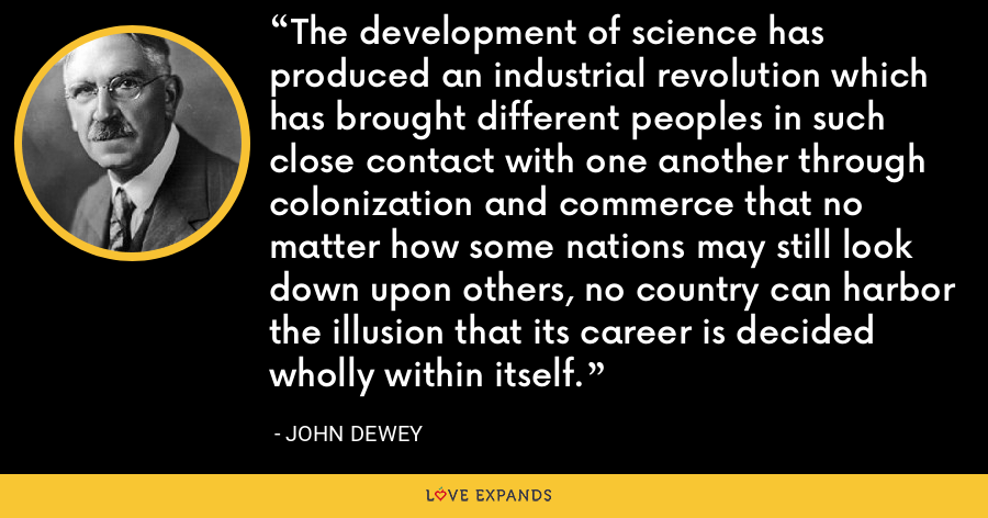 The development of science has produced an industrial revolution which has brought different peoples in such close contact with one another through colonization and commerce that no matter how some nations may still look down upon others, no country can harbor the illusion that its career is decided wholly within itself. - John Dewey
