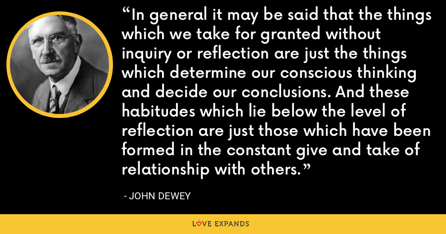 In general it may be said that the things which we take for granted without inquiry or reflection are just the things which determine our conscious thinking and decide our conclusions. And these habitudes which lie below the level of reflection are just those which have been formed in the constant give and take of relationship with others. - John Dewey