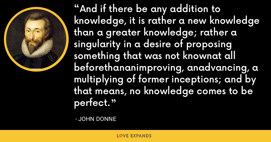 And if there be any addition to knowledge, it is rather a new knowledge than a greater knowledge; rather a singularity in a desire of proposing something that was not knownat all beforethananimproving, anadvancing, a multiplying of former inceptions; and by that means, no knowledge comes to be perfect. - John Donne