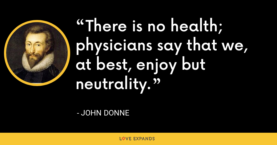 There is no health; physicians say that we, at best, enjoy but neutrality. - John Donne