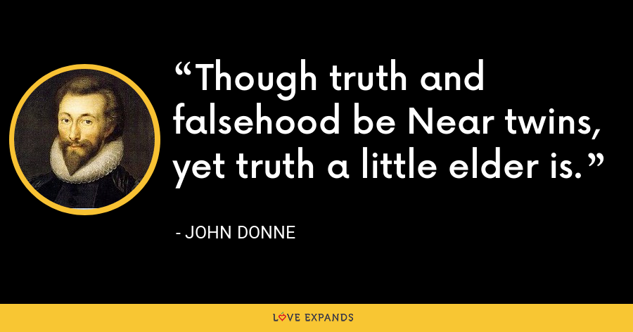 Though truth and falsehood be Near twins, yet truth a little elder is. - John Donne
