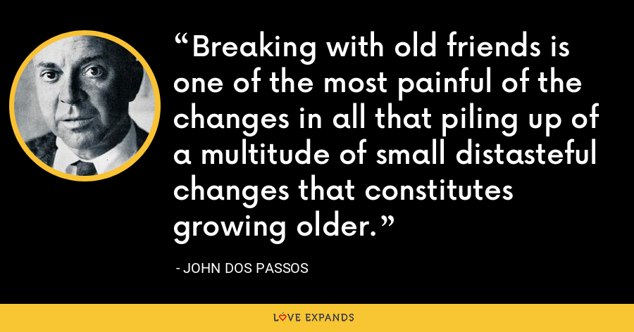Breaking with old friends is one of the most painful of the changes in all that piling up of a multitude of small distasteful changes that constitutes growing older. - John Dos Passos