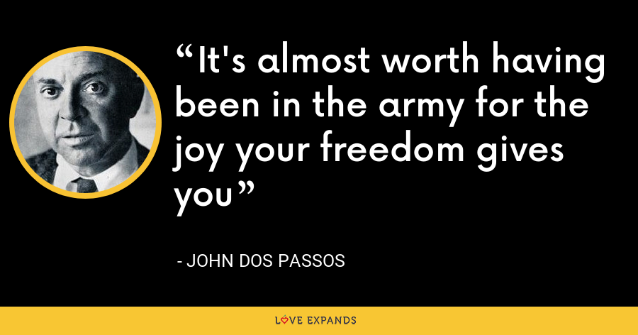 It's almost worth having been in the army for the joy your freedom gives you - John Dos Passos