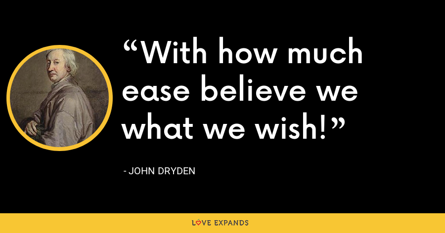 With how much ease believe we what we wish! - John Dryden
