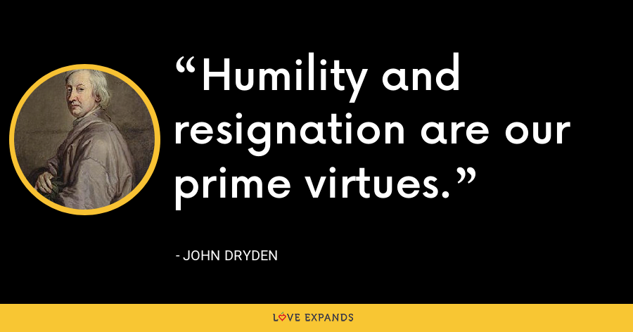 Humility and resignation are our prime virtues. - John Dryden