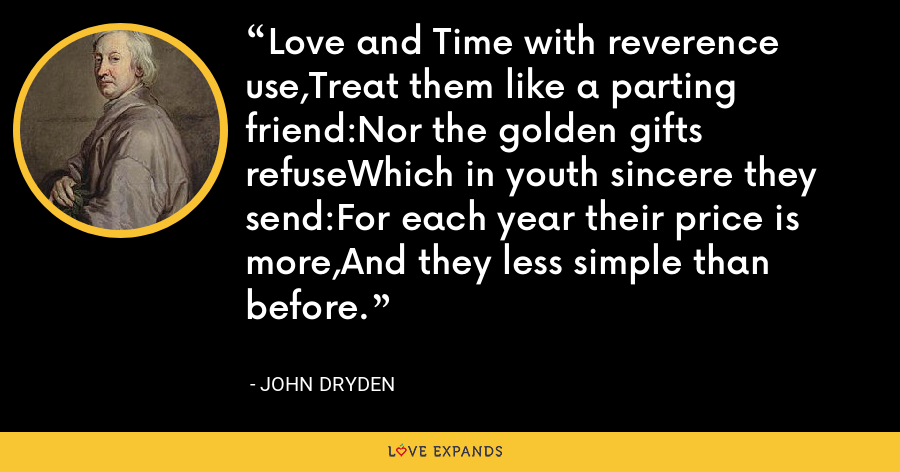 Love and Time with reverence use,Treat them like a parting friend:Nor the golden gifts refuseWhich in youth sincere they send:For each year their price is more,And they less simple than before. - John Dryden