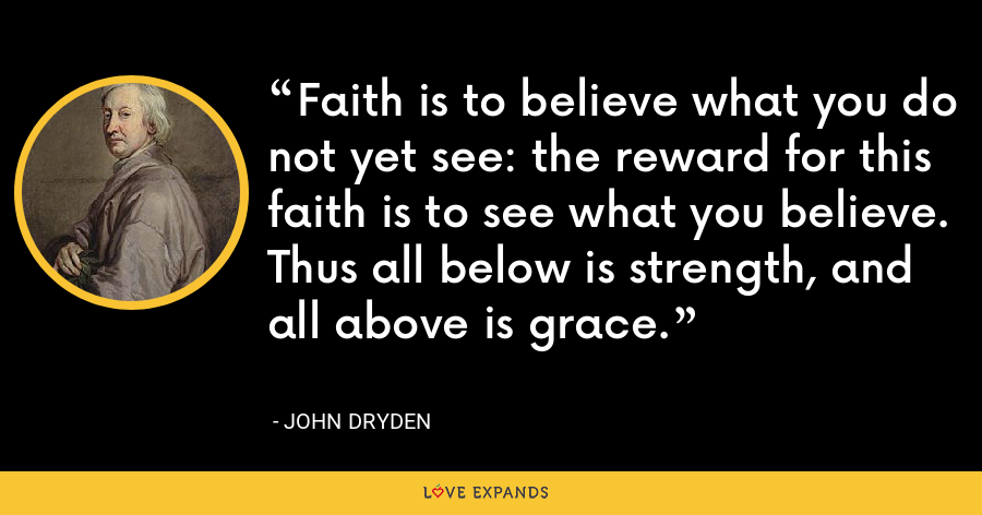 Faith is to believe what you do not yet see: the reward for this faith is to see what you believe. Thus all below is strength, and all above is grace. - John Dryden