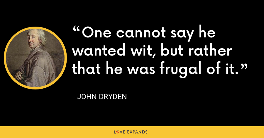 One cannot say he wanted wit, but rather that he was frugal of it. - John Dryden