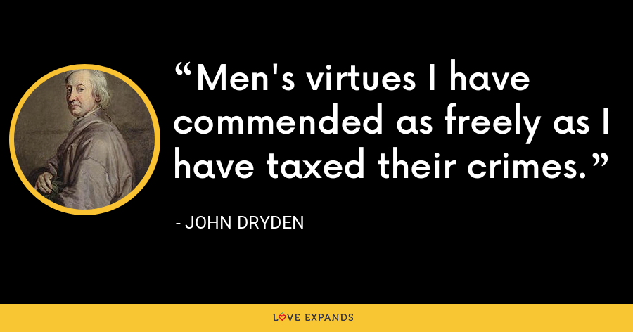 Men's virtues I have commended as freely as I have taxed their crimes. - John Dryden