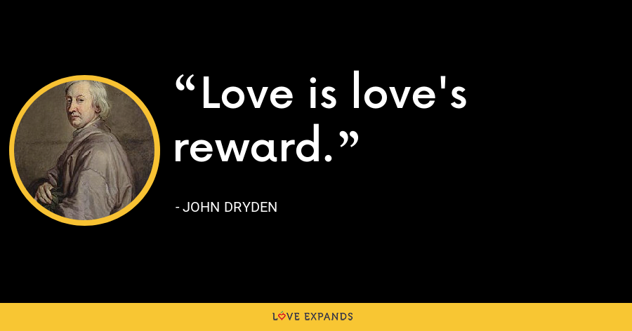 Love is love's reward. - John Dryden