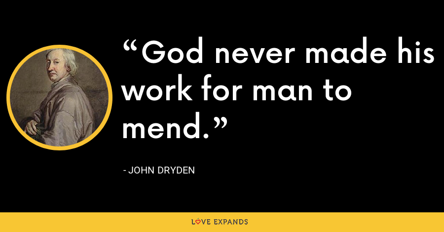 God never made his work for man to mend. - John Dryden