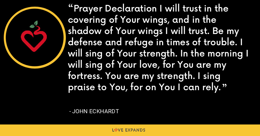 Prayer Declaration I will trust in the covering of Your wings, and in the shadow of Your wings I will trust. Be my defense and refuge in times of trouble. I will sing of Your strength. In the morning I will sing of Your love, for You are my fortress. You are my strength. I sing praise to You, for on You I can rely. - John Eckhardt
