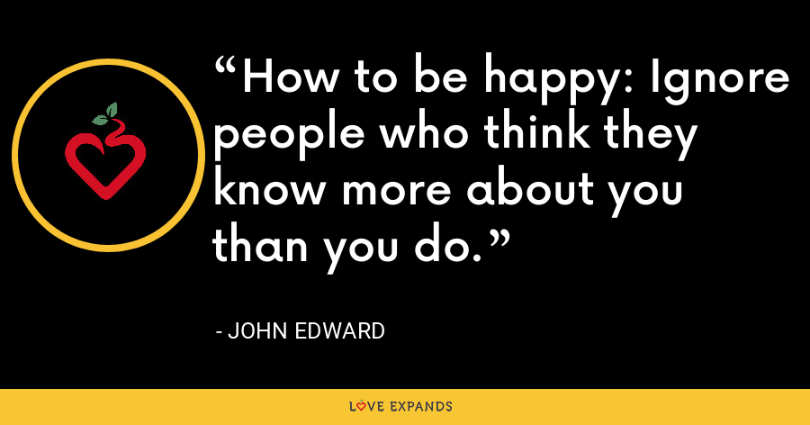 How to be happy: Ignore people who think they know more about you than you do. - John Edward