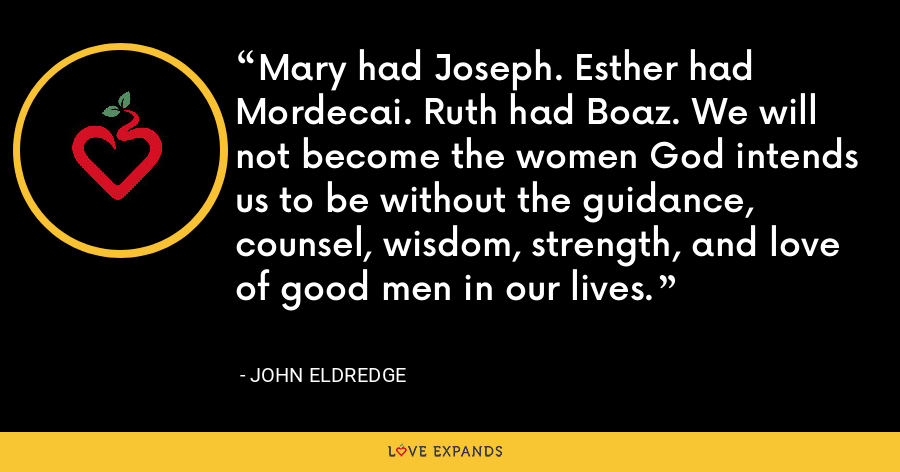 Mary had Joseph. Esther had Mordecai. Ruth had Boaz. We will not become the women God intends us to be without the guidance, counsel, wisdom, strength, and love of good men in our lives. - John Eldredge