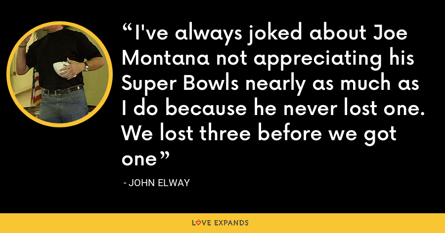 I've always joked about Joe Montana not appreciating his Super Bowls nearly as much as I do because he never lost one. We lost three before we got one - John Elway