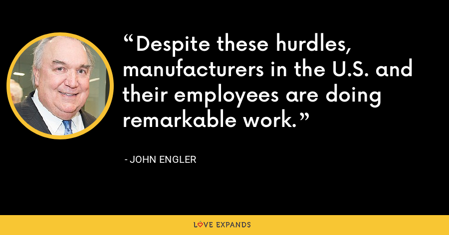 Despite these hurdles, manufacturers in the U.S. and their employees are doing remarkable work. - John Engler