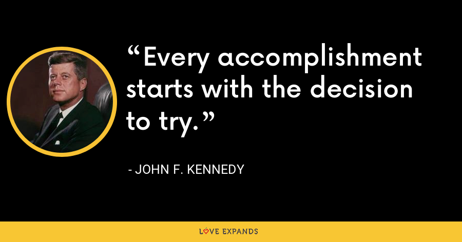 Every accomplishment starts with the decision to try. - John F. Kennedy