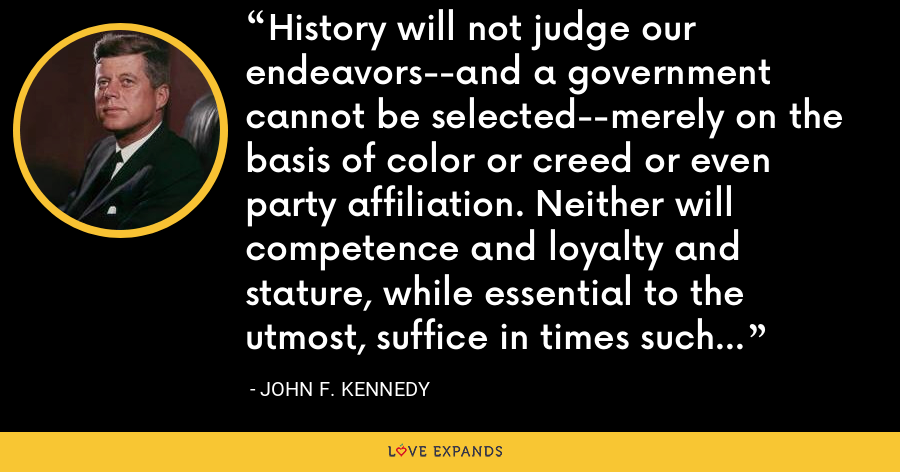 History will not judge our endeavors--and a government cannot be selected--merely on the basis of color or creed or even party affiliation. Neither will competence and loyalty and stature, while essential to the utmost, suffice in times such as these. - John F. Kennedy