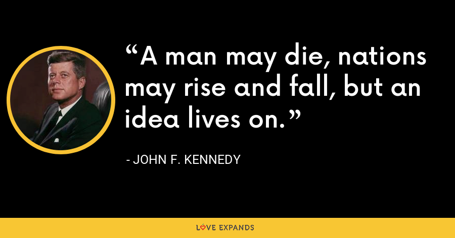 A man may die, nations may rise and fall, but an idea lives on. - John F. Kennedy