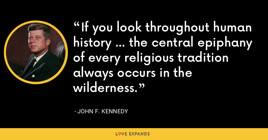 If you look throughout human history ... the central epiphany of every religious tradition always occurs in the wilderness. - John F. Kennedy