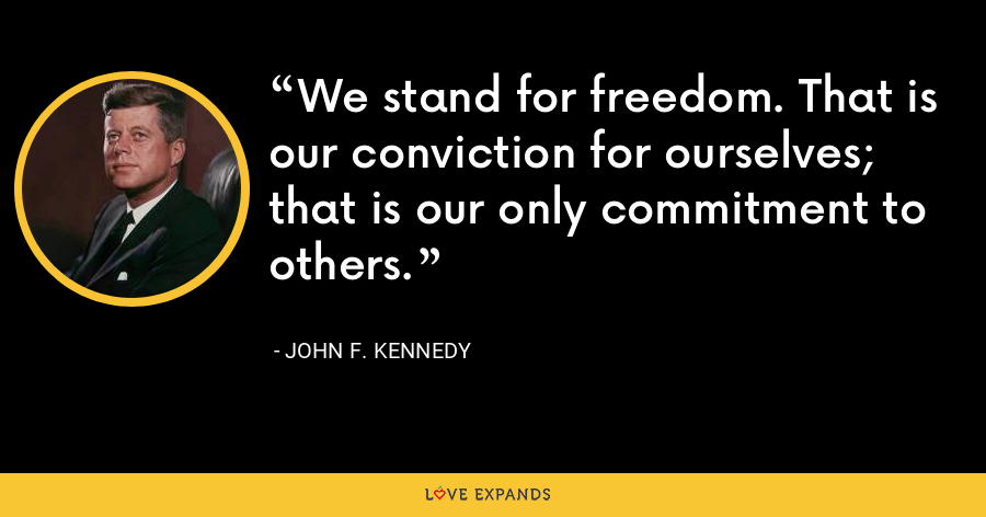We stand for freedom. That is our conviction for ourselves; that is our only commitment to others. - John F. Kennedy