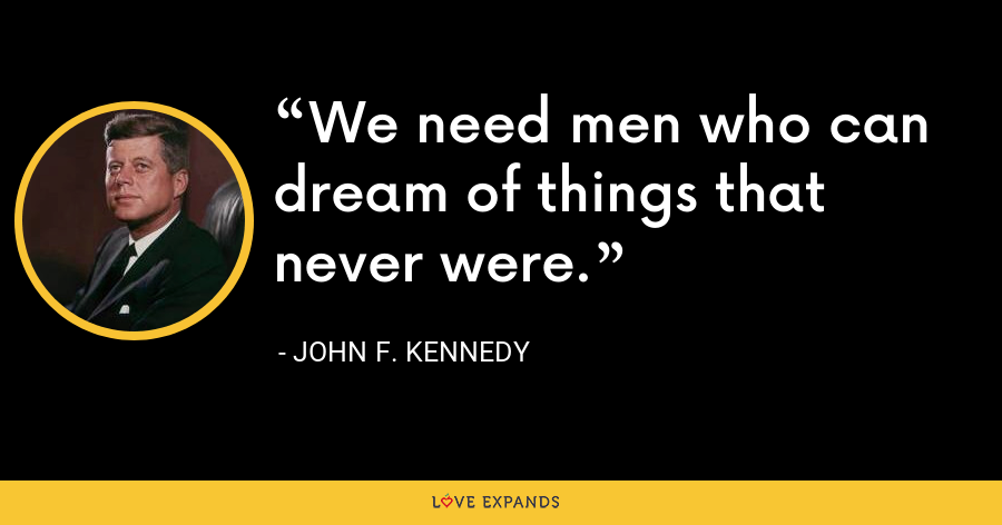 We need men who can dream of things that never were. - John F. Kennedy