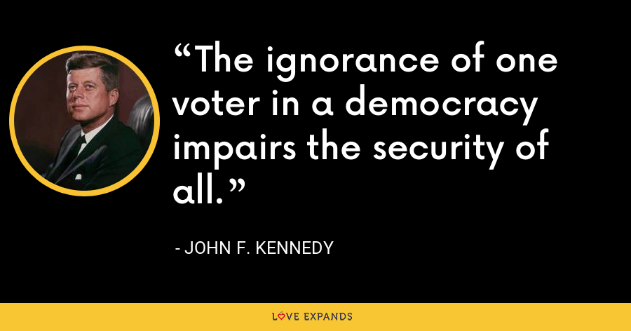 The ignorance of one voter in a democracy impairs the security of all. - John F. Kennedy