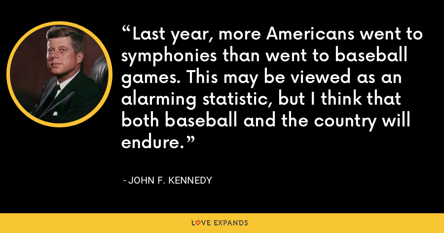 Last year, more Americans went to symphonies than went to baseball games. This may be viewed as an alarming statistic, but I think that both baseball and the country will endure. - John F. Kennedy