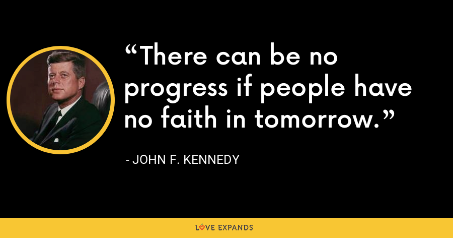 There can be no progress if people have no faith in tomorrow. - John F. Kennedy
