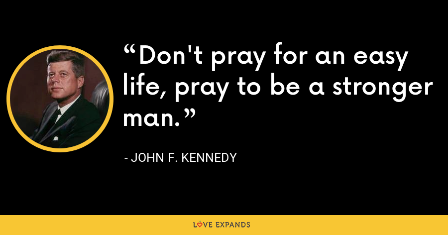 Don't pray for an easy life, pray to be a stronger man. - John F. Kennedy