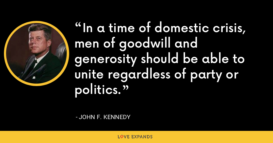In a time of domestic crisis, men of goodwill and generosity should be able to unite regardless of party or politics. - John F. Kennedy