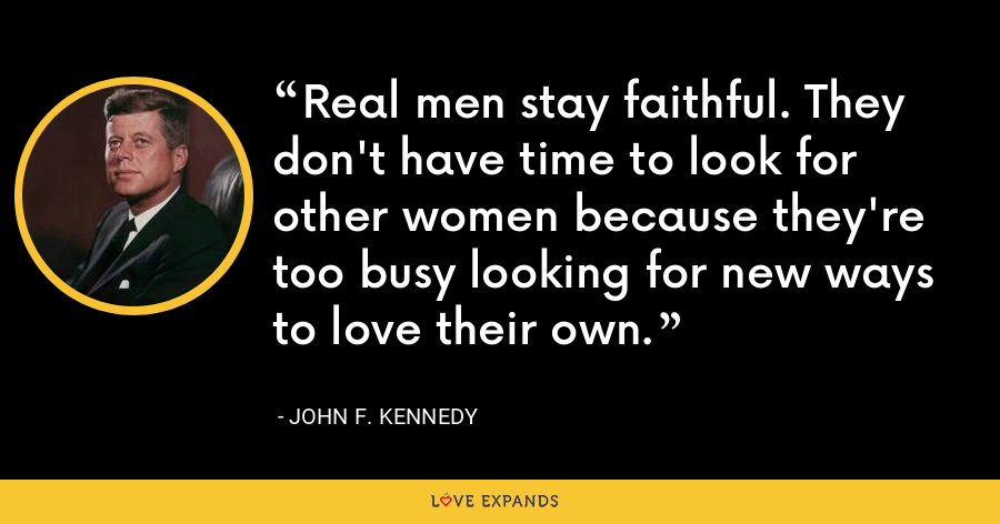 Real men stay faithful. They don't have time to look for other women because they're too busy looking for new ways to love their own. - John F. Kennedy