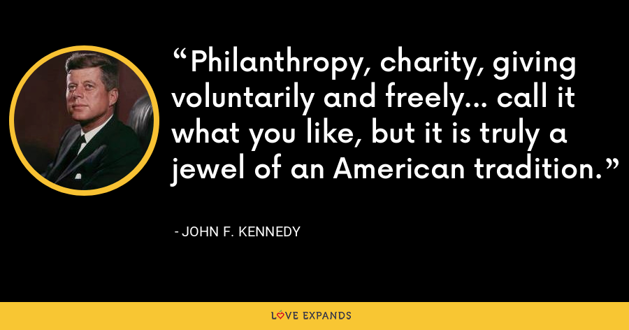 Philanthropy, charity, giving voluntarily and freely... call it what you like, but it is truly a jewel of an American tradition. - John F. Kennedy