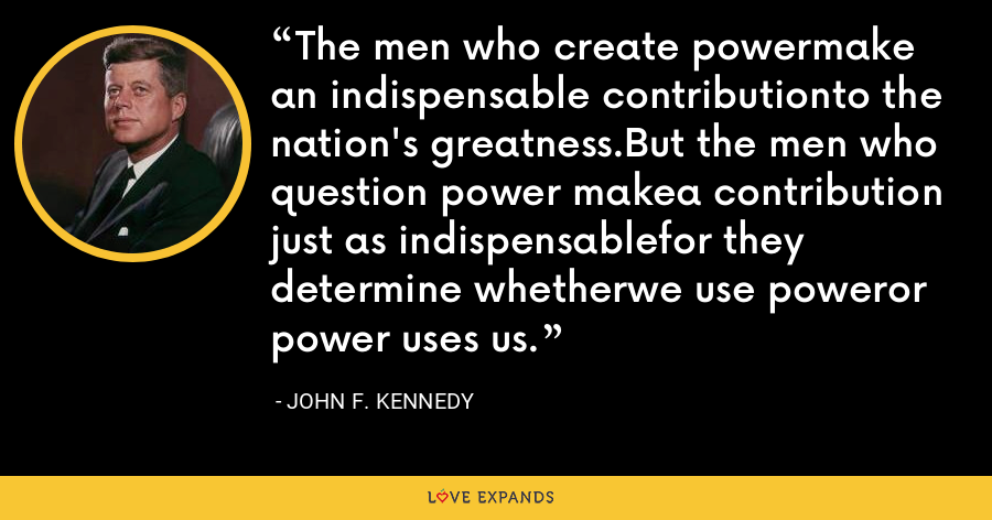 The men who create powermake an indispensable contributionto the nation's greatness.But the men who question power makea contribution just as indispensablefor they determine whetherwe use poweror power uses us. - John F. Kennedy