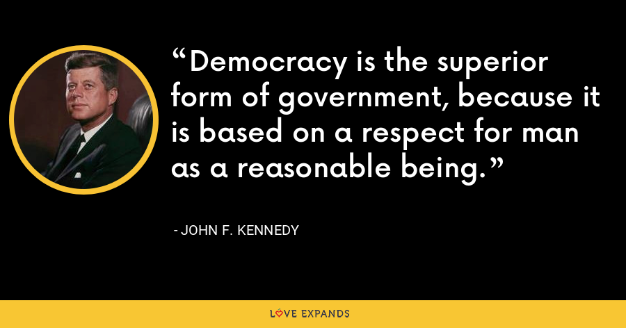 Democracy is the superior form of government, because it is based on a respect for man as a reasonable being. - John F. Kennedy