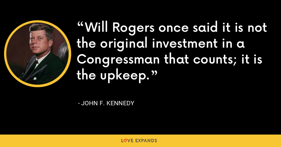 Will Rogers once said it is not the original investment in a Congressman that counts; it is the upkeep. - John F. Kennedy