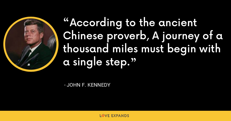 According to the ancient Chinese proverb, A journey of a thousand miles must begin with a single step. - John F. Kennedy