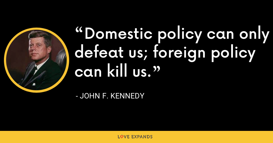 Domestic policy can only defeat us; foreign policy can kill us. - John F. Kennedy