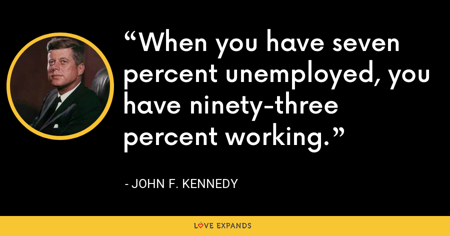 When you have seven percent unemployed, you have ninety-three percent working. - John F. Kennedy