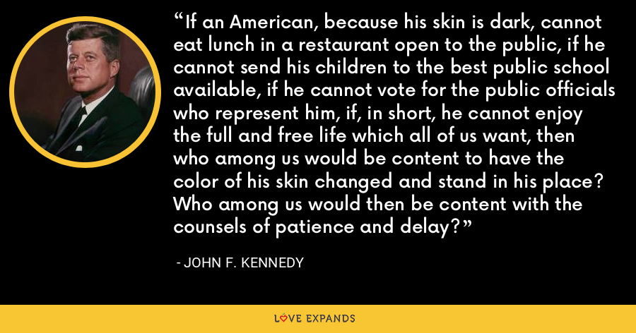 If an American, because his skin is dark, cannot eat lunch in a restaurant open to the public, if he cannot send his children to the best public school available, if he cannot vote for the public officials who represent him, if, in short, he cannot enjoy the full and free life which all of us want, then who among us would be content to have the color of his skin changed and stand in his place? Who among us would then be content with the counsels of patience and delay? - John F. Kennedy
