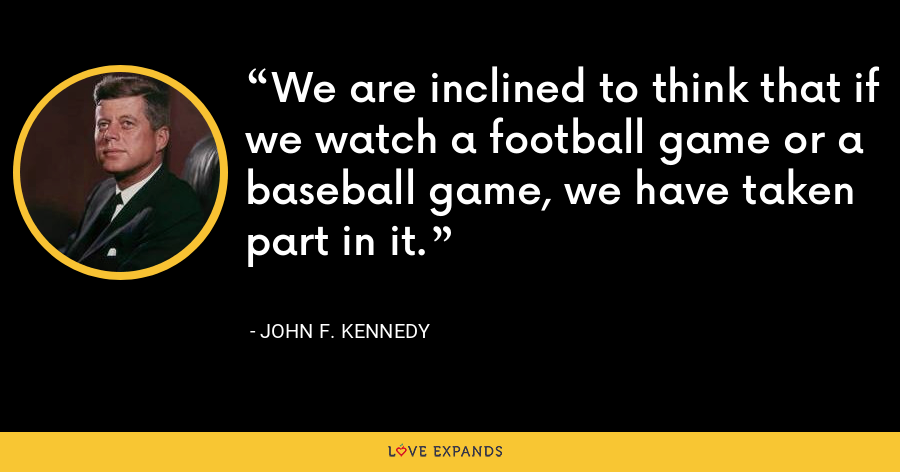 We are inclined to think that if we watch a football game or a baseball game, we have taken part in it. - John F. Kennedy