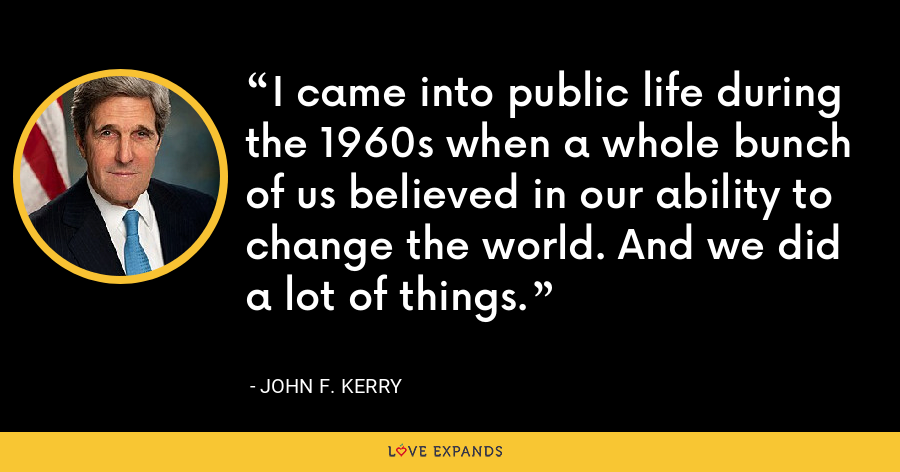 I came into public life during the 1960s when a whole bunch of us believed in our ability to change the world. And we did a lot of things. - John F. Kerry
