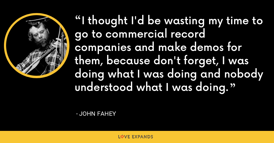 I thought I'd be wasting my time to go to commercial record companies and make demos for them, because don't forget, I was doing what I was doing and nobody understood what I was doing. - John Fahey