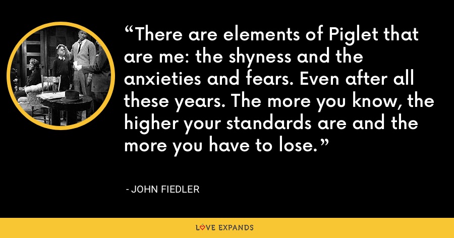 There are elements of Piglet that are me: the shyness and the anxieties and fears. Even after all these years. The more you know, the higher your standards are and the more you have to lose. - John Fiedler