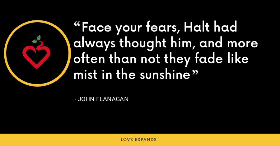 Face your fears, Halt had always thought him, and more often than not they fade like mist in the sunshine - John Flanagan