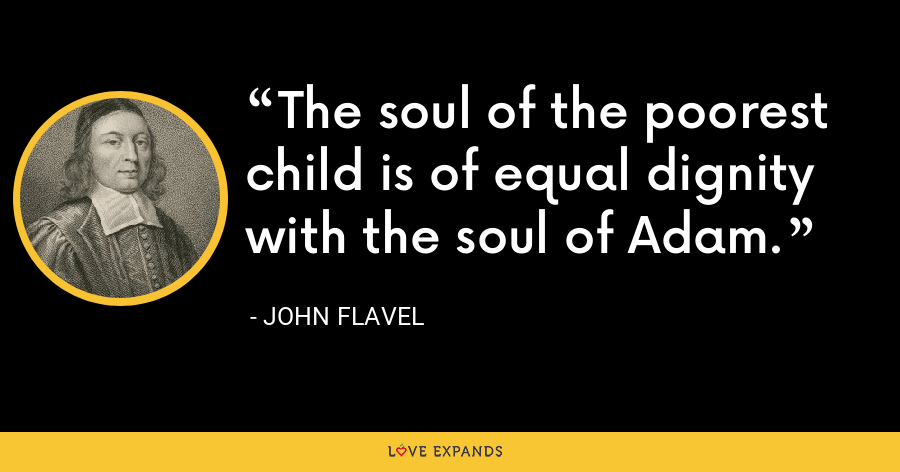 The soul of the poorest child is of equal dignity with the soul of Adam. - John Flavel