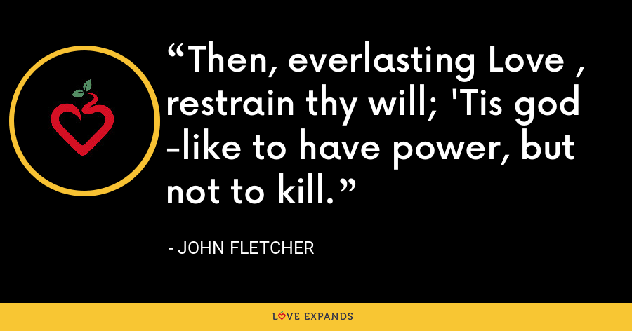 Then, everlasting Love , restrain thy will; 'Tis god -like to have power, but not to kill. - John Fletcher