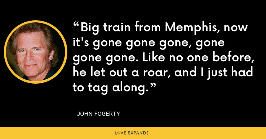 Big train from Memphis, now it's gone gone gone, gone gone gone. Like no one before, he let out a roar, and I just had to tag along. - John Fogerty